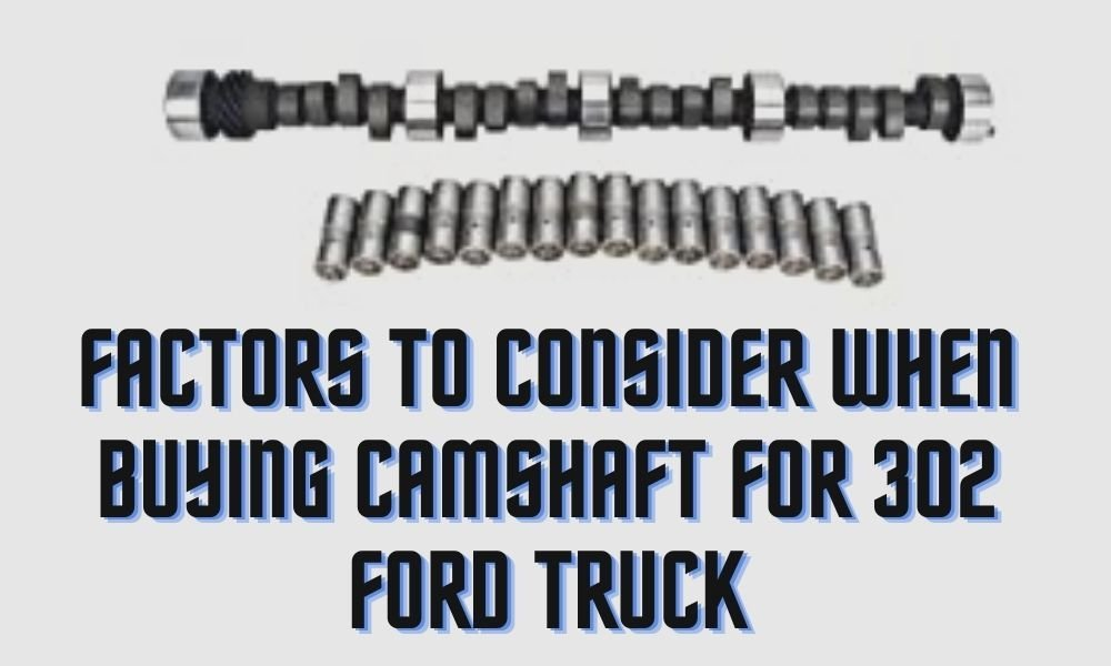 Factors to Consider When Buying Camshaft For 302 Ford Truck