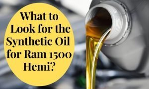 What to Look for the Synthetic Oil for Ram 1500 Hemi