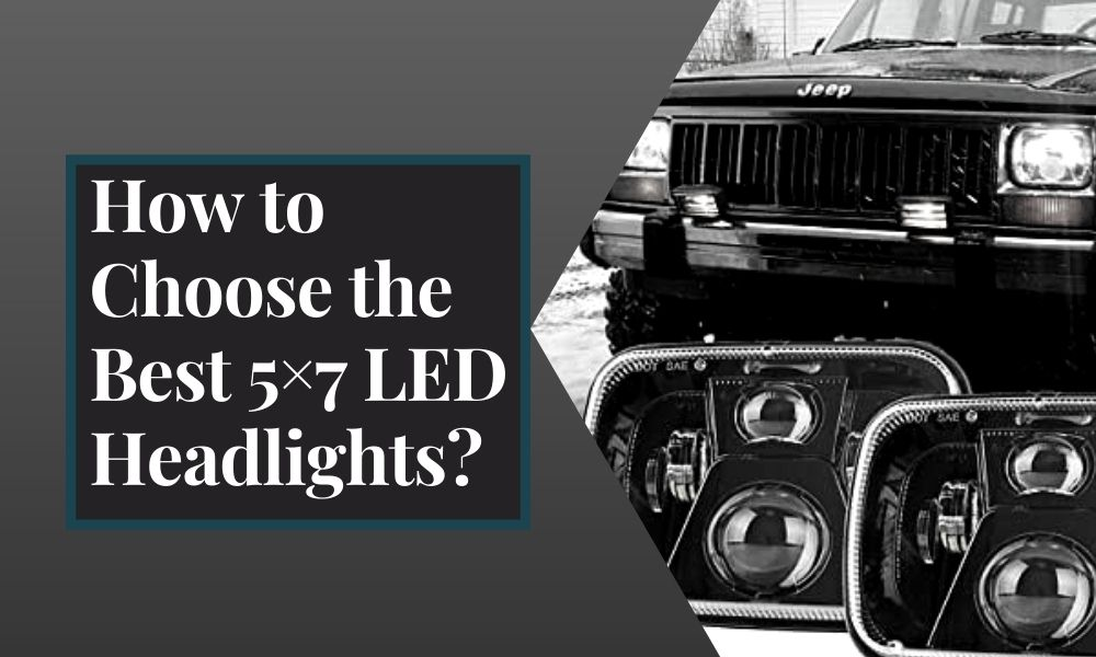 How To Choose The Best 5x7 LED Headlights