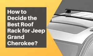 How to Decide the Best Roof Rack for Jeep Grand Cherokee