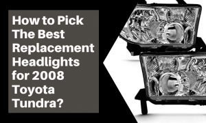 How to Pick the Best Replacement Headlights for 2008 Toyota Tundra